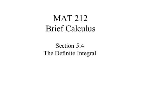 MAT 212 Brief Calculus Section 5.4 The Definite Integral.
