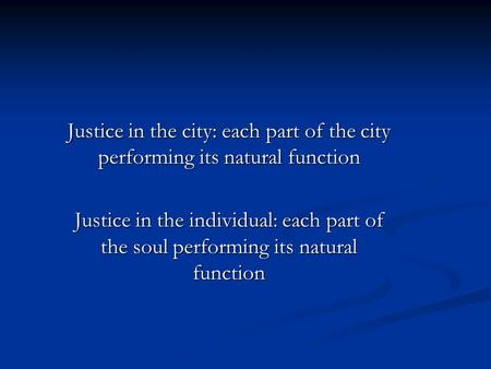 Justice in the city: each part of the city performing its natural function Justice in the individual: each part of the soul performing its natural function.