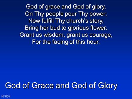 God of Grace and God of Glory N°607 God of grace and God of glory, On Thy people pour Thy power; Now fulfill Thy church's story, Bring her bud to glorious.