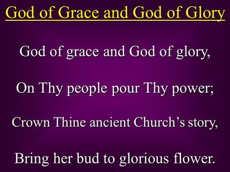 God of Grace and God of Glory God of grace and God of glory, On Thy people pour Thy power; Crown Thine ancient Church's story, Bring her bud to glorious.