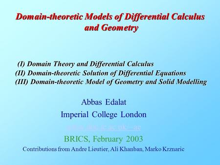 Domain-theoretic Models of Differential Calculus and Geometry Abbas Edalat Imperial College London www.doc.ic.ac.uk/~ae BRICS, February 2003 Contributions.