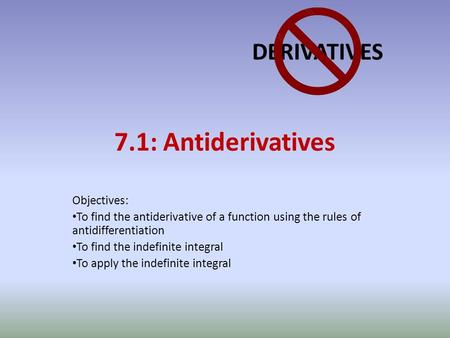 7.1: Antiderivatives Objectives: To find the antiderivative of a function using the rules of antidifferentiation To find the indefinite integral To apply.