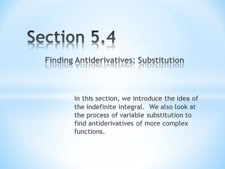In this section, we introduce the idea of the indefinite integral. We also look at the process of variable substitution to find antiderivatives of more.