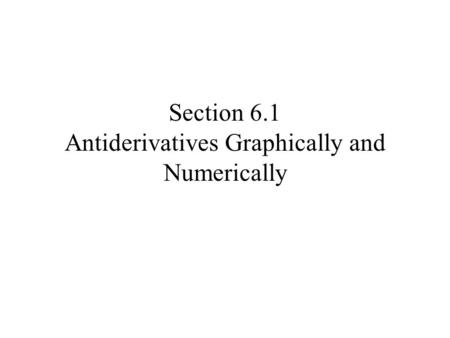 Section 6.1 Antiderivatives Graphically and Numerically.