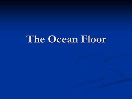 The Ocean Floor. Studying the Ocean Floor Scientists use sonar to determine the oceans depth Scientists use sonar to determine the oceans depth The sound.