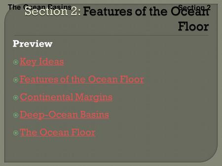 The Ocean Basins Section 2 Preview  Key Ideas Key Ideas  Features of the Ocean Floor Features of the Ocean Floor  Continental Margins Continental Margins.