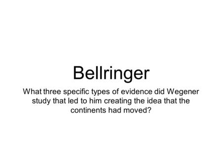 Bellringer What three specific types of evidence did Wegener study that led to him creating the idea that the continents had moved?