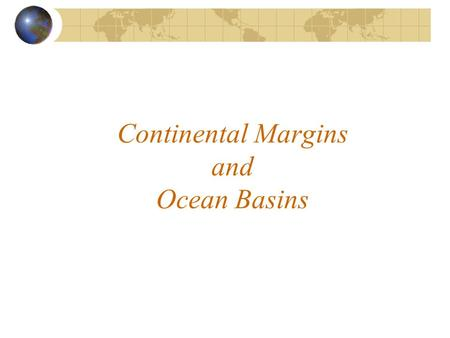Continental Margins and Ocean Basins. Continental Margins Three Main Divisions  Continental shelf  Continental slope  Continental rise.