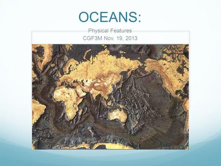 OCEANS: Physical Features CGF3M Nov. 19, 2013. Beneath the oceans lie rugged mountains, active volcanoes, vast plateaus, and bottomless trenches The deepest.