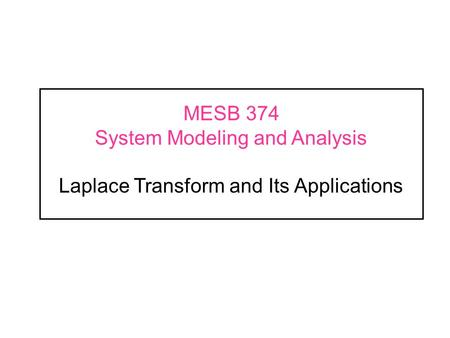 MESB 374 System Modeling and Analysis Laplace Transform and Its Applications.