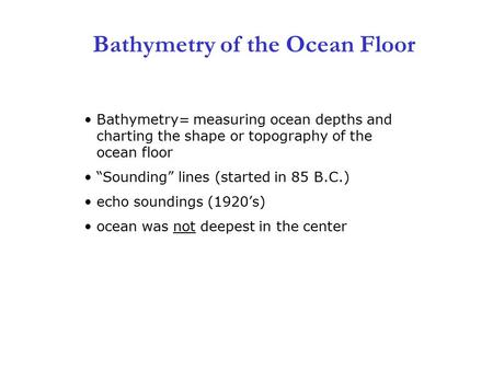 "3 Bathymetry of the Ocean Floor Bathymetry= measuring ocean depths and charting the shape or topography of the ocean floor ""Sounding"" lines (started in."