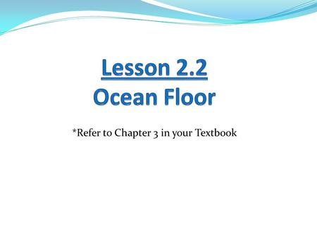Lesson 2.2 Ocean Floor *Refer to Chapter 3 in your Textbook.