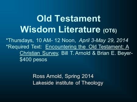 Old Testament Wisdom Literature (OT6) Ross Arnold, Spring 2014 Lakeside institute of Theology *Thursdays, 10 AM- 12 Noon, April 3-May 29, 2014 *Required.