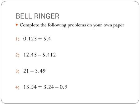 BELL RINGER Complete the following problems on your own paper 1) 0.123 + 5.4 2) 12.43 – 5.412 3) 21 – 3.49 4) 13.54 + 3.24 – 0.9.