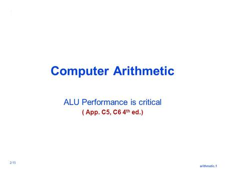Arithmetic.1 2/15 Computer Arithmetic ALU Performance is critical ( App. C5, C6 4 th ed.)