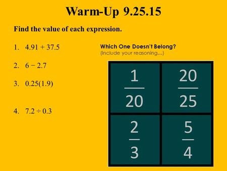 Warm-Up 9.25.15 Find the value of each expression. 1.4.91 + 37.5 2.6 − 2.7 3.0.25(1.9) 4.7.2 ÷ 0.3 Which One Doesn't Belong? (Include your reasoning…)