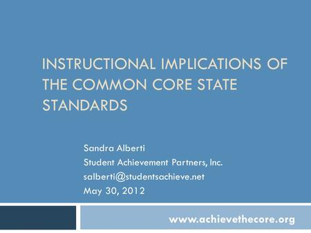 INSTRUCTIONAL IMPLICATIONS OF THE COMMON CORE STATE STANDARDS Sandra Alberti Student Achievement Partners, Inc. May 30, 2012.