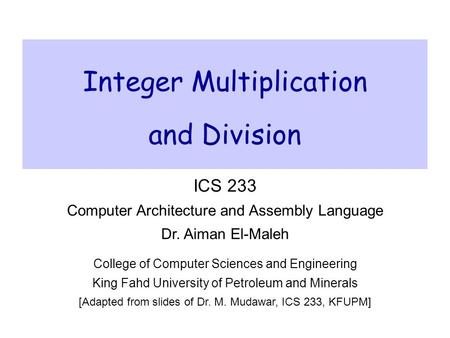 Integer Multiplication and Division ICS 233 Computer Architecture and Assembly Language Dr. Aiman El-Maleh College of Computer Sciences and Engineering.