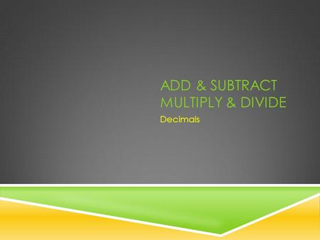 ADD & SUBTRACT MULTIPLY & DIVIDE Decimals. ADD & SUBTRACT DECIMALS Rewrite (problem) Move (decimals) Solve (problem)