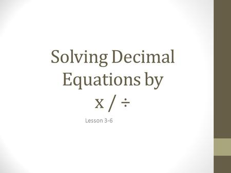 "Solving Decimal Equations by x / ÷ Lesson 3-6. Basic Decimal Knowledge Decimal represented by . ""Decimal places""  the digits that come AFTER the decimal."