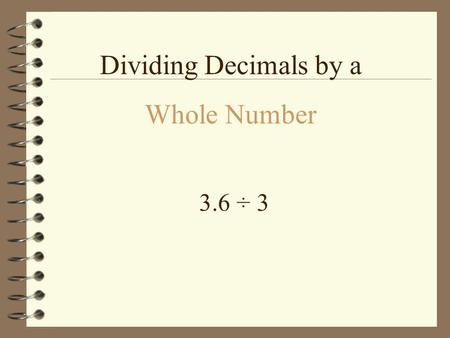 3.6 ÷ 3 Dividing Decimals by a Whole Number.  3.6 ÷ 3 3 63 To solve this problem you ALWAYS put the first number IN the box.