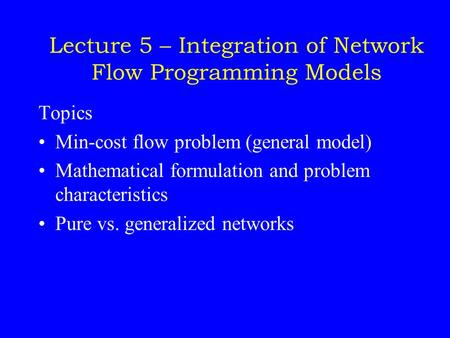 Lecture 5 – Integration of Network Flow Programming Models Topics Min-cost flow problem (general model) Mathematical formulation and problem characteristics.