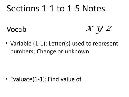 Vocab Variable (1-1): Letter(s) used to represent numbers; Change or unknown Evaluate(1-1): Find value of x y z Sections 1-1 to 1-5 Notes.