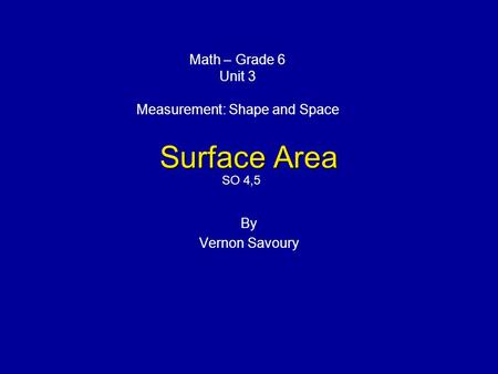 Surface Area By Vernon Savoury Math – Grade 6 Unit 3 Measurement: Shape and Space SO 4,5.