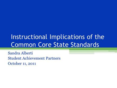 Instructional Implications of the Common Core State Standards Sandra Alberti Student Achievement Partners October 11, 2011.