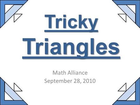 Tricky Triangles Math Alliance September 28, 2010.