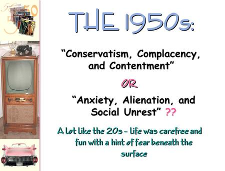 "A lot like the 20s – life was carefree and fun with a hint of fear beneath the surface THE 1950s: ""Anxiety, Alienation, and Social Unrest"" ?? ""Conservatism,"