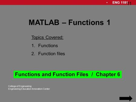 ENG 1181 1 College of Engineering Engineering Education Innovation Center 1 MATLAB – Functions 1 Topics Covered: 1.Functions 2.Function files Functions.