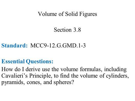 Volume of Solid Figures Section 3.8 Standard: MCC9-12.G.GMD.1-3 Essential Questions: How do I derive use the volume formulas, including Cavalieri's Principle,