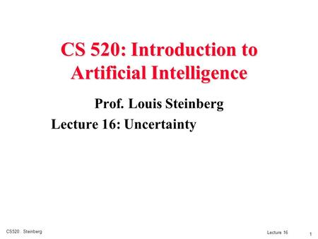 CS520: Steinberg 1 Lecture 16 CS 520: Introduction to Artificial Intelligence Prof. Louis Steinberg Lecture 16: Uncertainty.