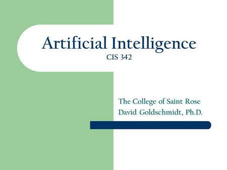 Artificial Intelligence CIS 342 The College of Saint Rose David Goldschmidt, Ph.D.