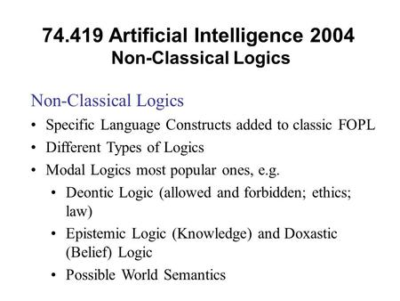 74.419 Artificial Intelligence 2004 Non-Classical Logics Non-Classical Logics Specific Language Constructs added to classic FOPL Different Types of Logics.