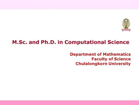 M.Sc. and Ph.D. in Computational Science Department of Mathematics Faculty of Science Chulalongkorn University.