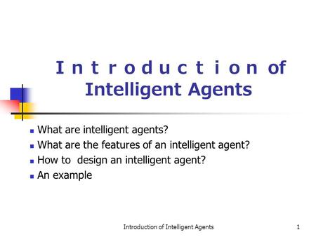Introduction of Intelligent Agents1 Introduction of Intelligent Agents What are intelligent agents? What are the features of an intelligent agent? How.