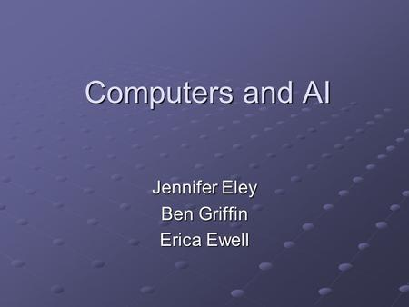 Computers and AI Jennifer Eley Ben Griffin Erica Ewell.