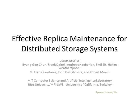 Effective Replica Maintenance for Distributed Storage Systems USENIX NSDI' 06 Byung-Gon Chun, Frank Dabek, Andreas Haeberlen, Emil Sit, Hakim Weatherspoon,