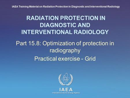 IAEA International Atomic Energy Agency RADIATION PROTECTION IN DIAGNOSTIC AND INTERVENTIONAL RADIOLOGY Part 15.8: Optimization of protection in radiography.
