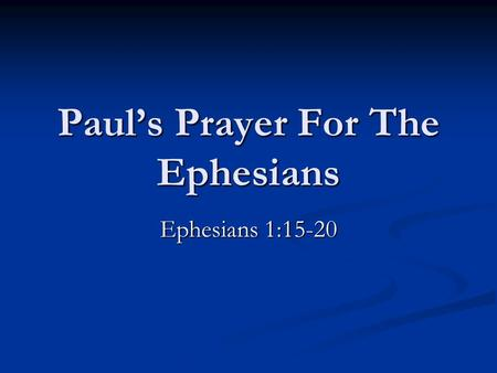 Paul's Prayer For The Ephesians Ephesians 1:15-20.