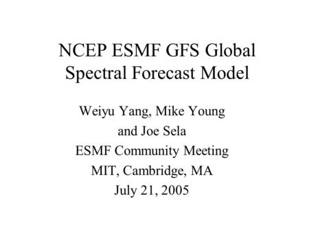 NCEP ESMF GFS Global Spectral Forecast Model Weiyu Yang, Mike Young and Joe Sela ESMF Community Meeting MIT, Cambridge, MA July 21, 2005.