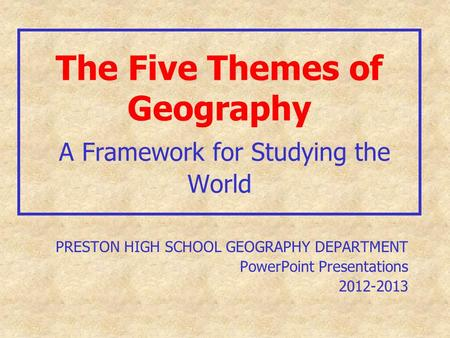 The Five Themes of Geography A Framework for Studying the World PRESTON HIGH SCHOOL GEOGRAPHY DEPARTMENT PowerPoint Presentations 2012-2013.