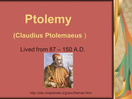 Ptolemy (Claudius Ptolemaeus ) Lived from 87 – 150 A.D.