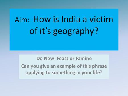 Aim: How is India a victim of it's geography? Do Now: Feast or Famine Can you give an example of this phrase applying to something in your life?