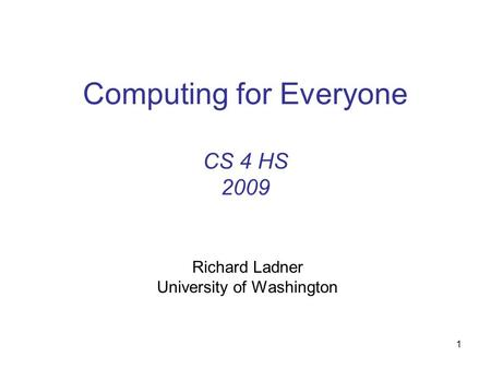 1 Computing for Everyone CS 4 HS 2009 Richard Ladner University of Washington.