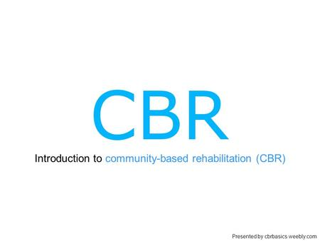 Introduction to community-based rehabilitation (CBR) Presented by cbrbasics.weebly.com.