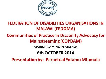 FEDERATION OF DISABILITIES ORGANISATIONS IN MALAWI (FEDOMA) Communities of Practice in Disability Advocacy for Mainstreaming (COPDAM) MAINSTREAMING IN.