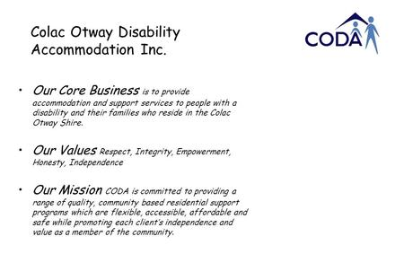 Colac Otway Disability Accommodation Inc. Our Core Business is to provide accommodation and support services to people with a disability and their families.